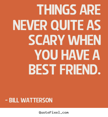 Friendship quotes - Things are never quite as scary when you have a best friend.