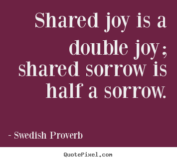 Swedish Proverb picture quote - Shared joy is a double joy; shared sorrow is half a sorrow. - Friendship quotes