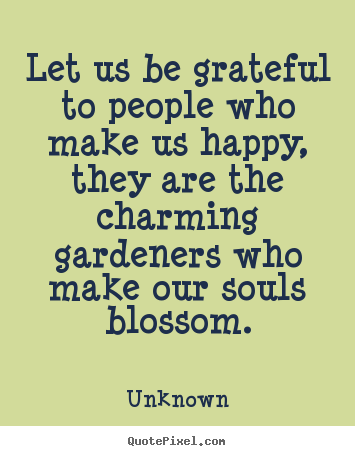 Let us be grateful to people who make us happy, they.. Unknown  friendship quotes