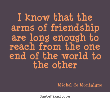 Make custom picture quote about friendship - I know that the arms of friendship are long enough to..