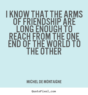 Michel De Montaigne picture quotes - I know that the arms of friendship are long enough to.. - Friendship quote