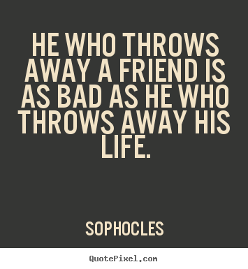 Sophocles photo quote - He who throws away a friend is as bad as he who throws.. - Friendship sayings