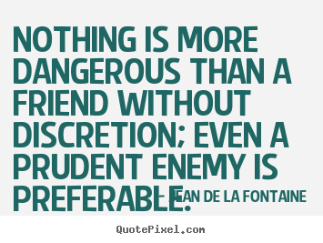 Nothing is more dangerous than a friend without discretion;.. Jean De La Fontaine best friendship quotes