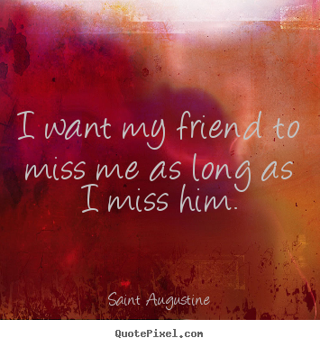 Quote about friendship - I want my friend to miss me as long as i..