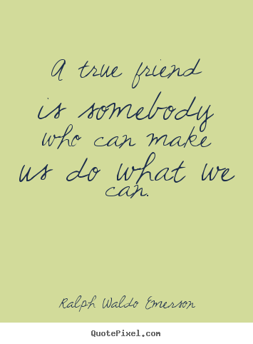 Ralph Waldo Emerson picture quote - A true friend is somebody who can make us do what we can. - Friendship quotes