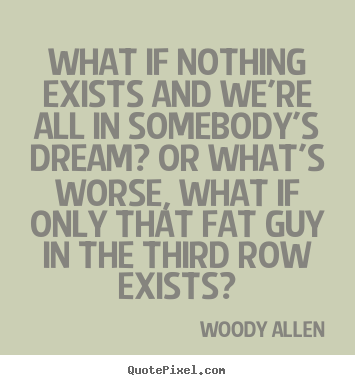 Quotes about friendship - What if nothing exists and we're all in somebody's dream? or what's worse,..