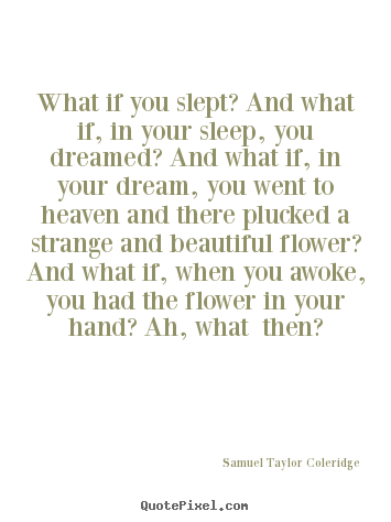 Samuel Taylor Coleridge picture quotes - What if you slept? and what if, in your sleep, you dreamed? and.. - Friendship quotes