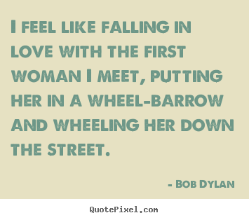 I feel like falling in love with the first woman i meet, putting her.. Bob Dylan good friendship quotes