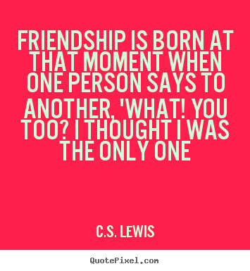 C.S. Lewis picture sayings - Friendship is born at that moment when one.. - Friendship quote