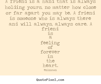 Friendship quotes - A friend is a hand that is always holding yours, no matter how close..
