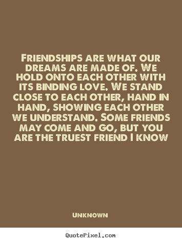 Unknown picture quotes - Friendships are what our dreams are made of. we hold.. - Friendship quotes