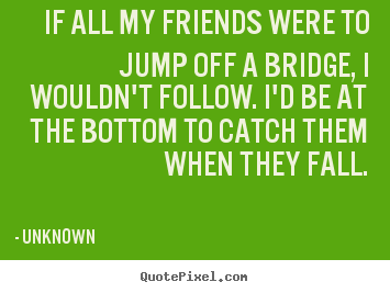 If all my friends were to jump off a bridge, i wouldn't follow. i'd.. Unknown  friendship quote