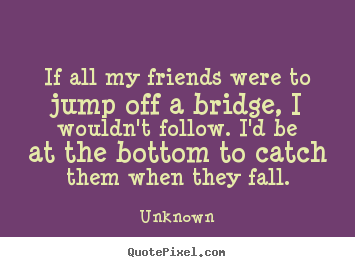 Friendship quotes - If all my friends were to jump off a bridge, i wouldn't..