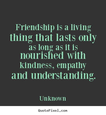Quotes about friendship - Friendship is a living thing that lasts only as long..