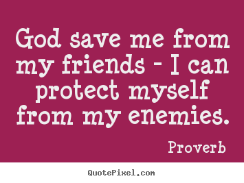 Friendship quotes - God save me from my friends - i can protect..