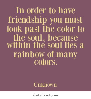 Quotes about friendship - In order to have friendship you must look past..