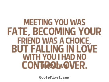 Quote about friendship - Meeting you was fate, becoming your friend..