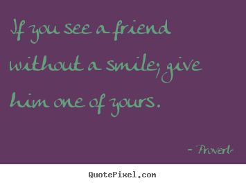 How to make image quotes about friendship - If you see a friend without a smile; give him one..