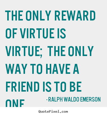 Friendship quote - The only reward of virtue is virtue; the only way to have a friend..