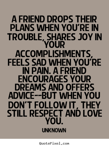 Design picture quotes about friendship - A friend drops their plans when you're in trouble, shares joy..