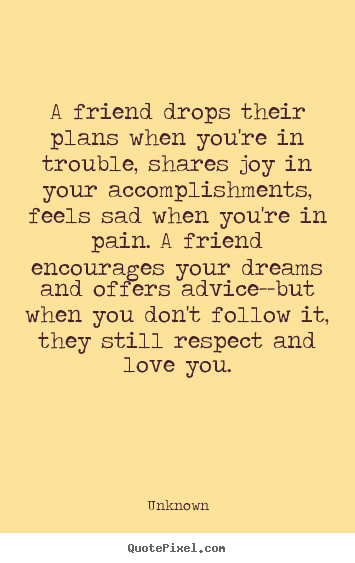 Unknown picture quotes - A friend drops their plans when you're in trouble,.. - Friendship quotes