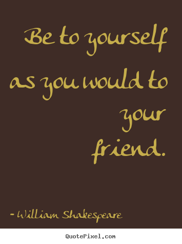 Friendship Quote   Be To Yourself As You Would To Your Friend.