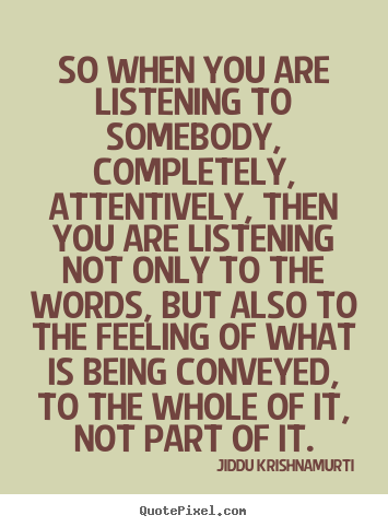 Quote about friendship - So when you are listening to somebody, completely, attentively,..