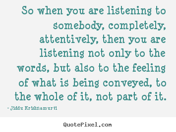 Friendship quotes - So when you are listening to somebody, completely, attentively, then..