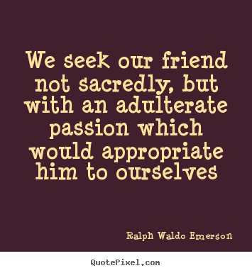 We seek our friend not sacredly, but with an adulterate passion.. Ralph Waldo Emerson  friendship quotes