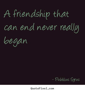 Sad Quotes About Friendship Ending Simple Publilius Syrus Picture Quote  A Friendship That Can End Never