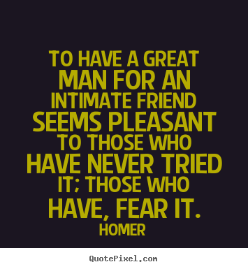 Homer picture quotes - To have a great man for an intimate friend seems pleasant.. - Friendship quotes