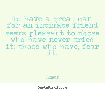 To have a great man for an intimate friend.. Homer popular friendship quotes