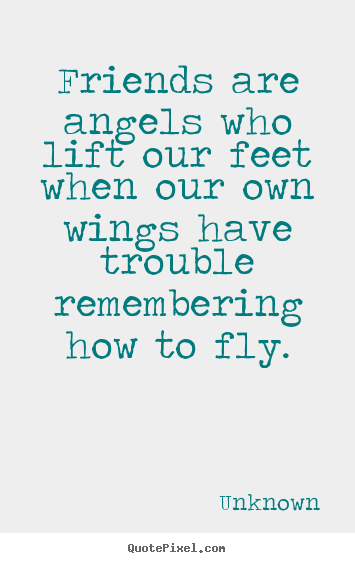 Quotes about friendship - Friends are angels who lift our