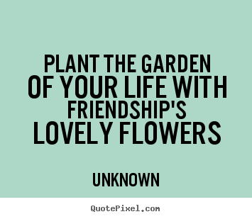 Quote about friendship - Plant the garden of your life with friendship's..