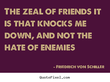 Make custom picture quotes about friendship - The zeal of friends it is that knocks me down, and not the hate..
