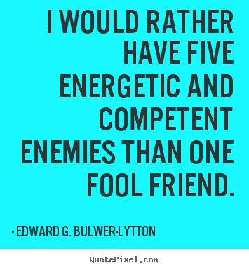 Quote about friendship - I would rather have five energetic and competent..