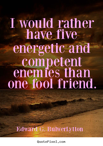 I would rather have five energetic and competent enemies.. Edward G. Bulwer-Lytton  friendship quotes