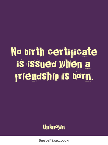 Quotes about friendship - No birth certificate is issued when a friendship..