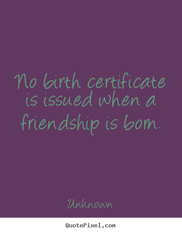 Make custom picture quotes about friendship - No birth certificate is issued when a friendship..