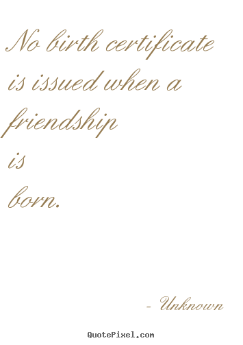 Friendship quotes - No birth certificate is issued when a friendship is born.