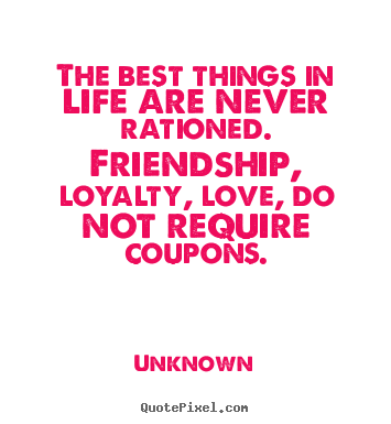 Unknown picture sayings - The best things in life are never rationed. friendship, loyalty,.. - Friendship quotes