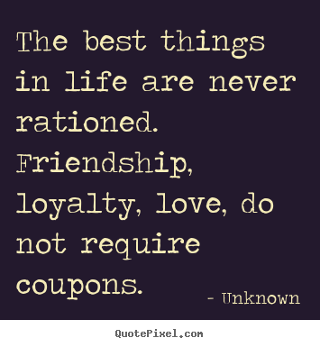 the best things in life are never rationed friendship