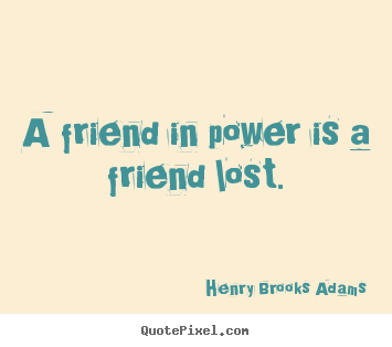 Friendship quotes - A friend in power is a friend lost.
