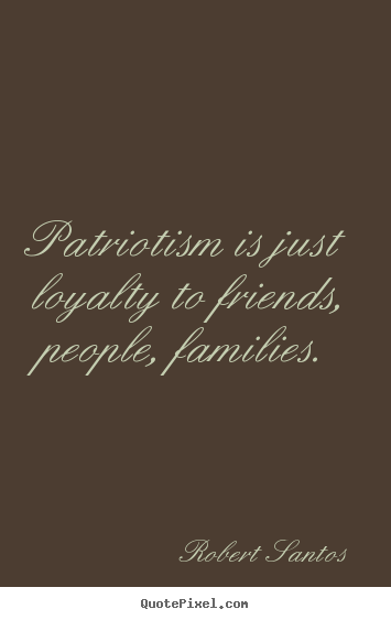 Friendship Quotes Patriotism Is Just Loyalty To Friends People Magnificent Quotes About Loyalty And Friendship