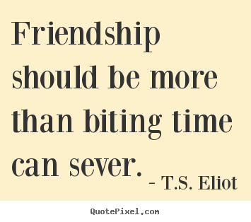 T.S. Eliot picture quotes - Friendship should be more than biting time can sever. - Friendship quotes