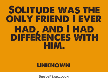 Customize photo quotes about friendship - Solitude was the only friend i ever had, and i had differences with..
