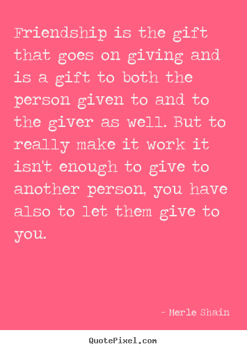 Friendship quotes - Friendship is the gift that goes on giving and is a gift to..