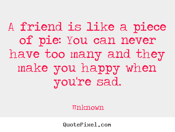 A friend is like a piece of pie: you can never have.. Unknown popular friendship quotes