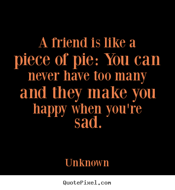 Friendship quotes - A friend is like a piece of pie: you can never have too many and they..