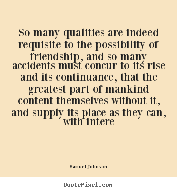 So many qualities are indeed requisite to the possibility.. Samuel Johnson best friendship quote